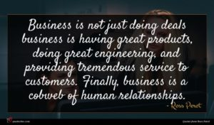 Ross Perot quote : Business is not just ...