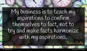 Thomas Huxley quote : My business is to ...