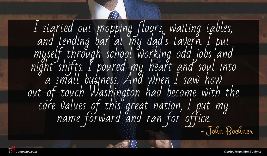 I started out mopping floors, waiting tables, and tending bar at my dad's tavern. I put myself through school working odd jobs and night shifts. I poured my heart and soul into a small business. And when I saw how out-of-touch Washington had become with the core values of this great nation, I put my name forward and ran for office.