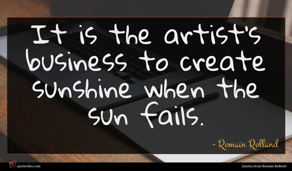 It is the artist's business to create sunshine when the sun fails.