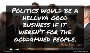 Richard M. Nixon quote : Politics would be a ...