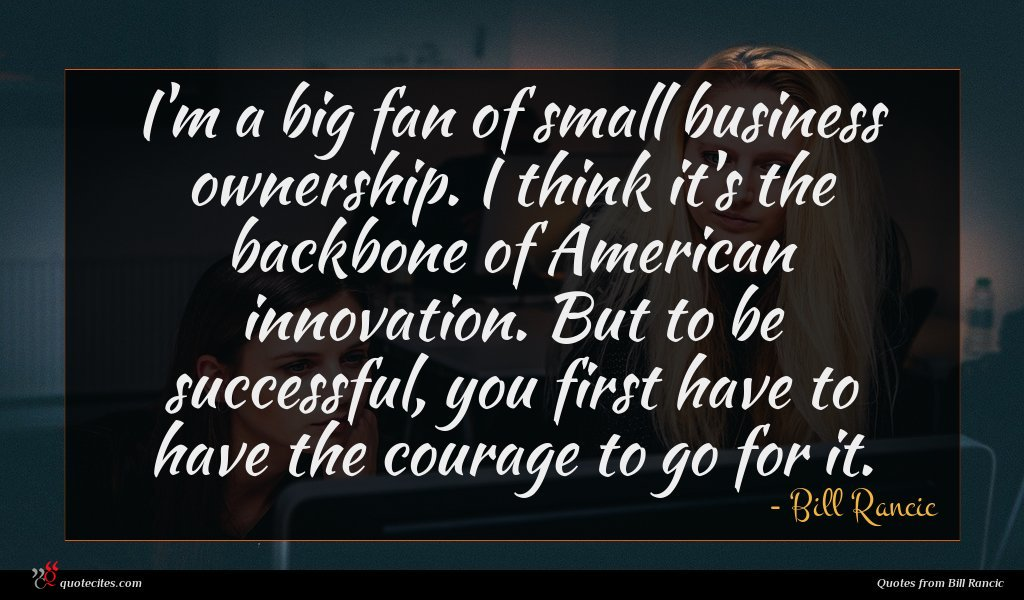 I'm a big fan of small business ownership. I think it's the backbone of American innovation. But to be successful, you first have to have the courage to go for it.