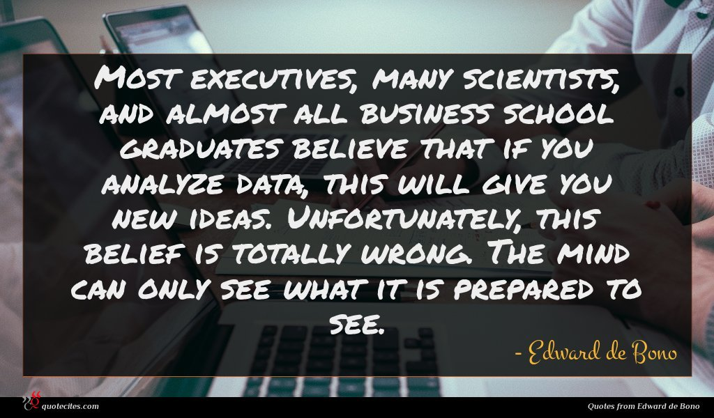 Most executives, many scientists, and almost all business school graduates believe that if you analyze data, this will give you new ideas. Unfortunately, this belief is totally wrong. The mind can only see what it is prepared to see.