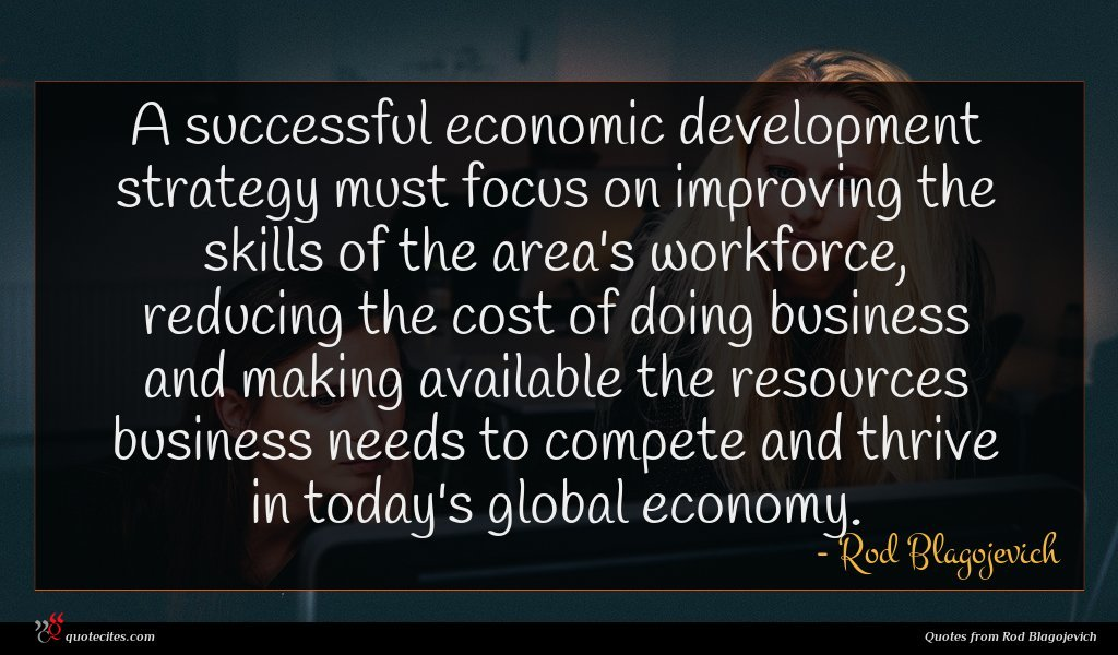 A successful economic development strategy must focus on improving the skills of the area's workforce, reducing the cost of doing business and making available the resources business needs to compete and thrive in today's global economy.