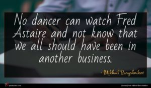Mikhail Baryshnikov quote : No dancer can watch ...
