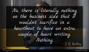 J. K. Rowling quote : No there is literally ...