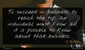 J. Paul Getty quote : To succeed in business ...