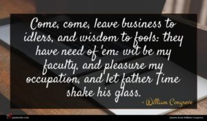 William Congreve quote : Come come leave business ...