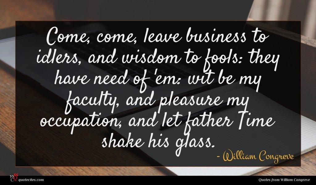Photo of William Congreve quote : Come come leave business …