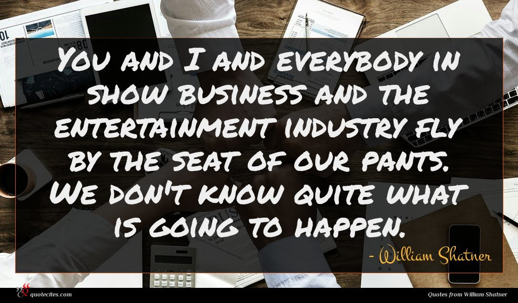 You and I and everybody in show business and the entertainment industry fly by the seat of our pants. We don't know quite what is going to happen.