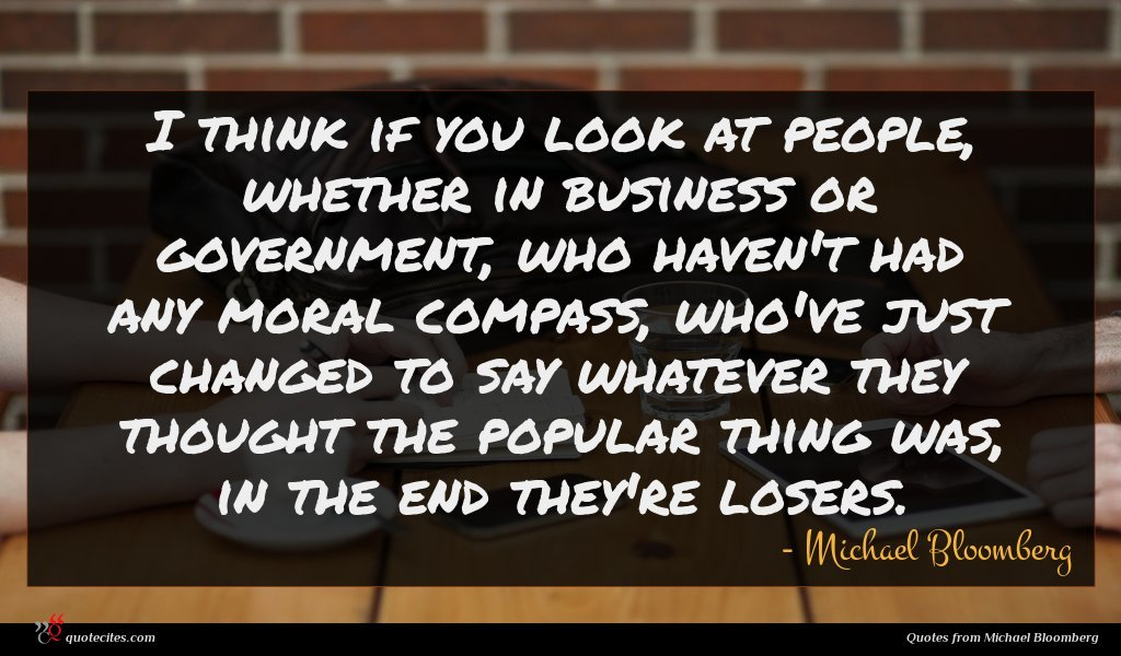 I think if you look at people, whether in business or government, who haven't had any moral compass, who've just changed to say whatever they thought the popular thing was, in the end they're losers.
