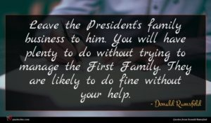 Donald Rumsfeld quote : Leave the President's family ...