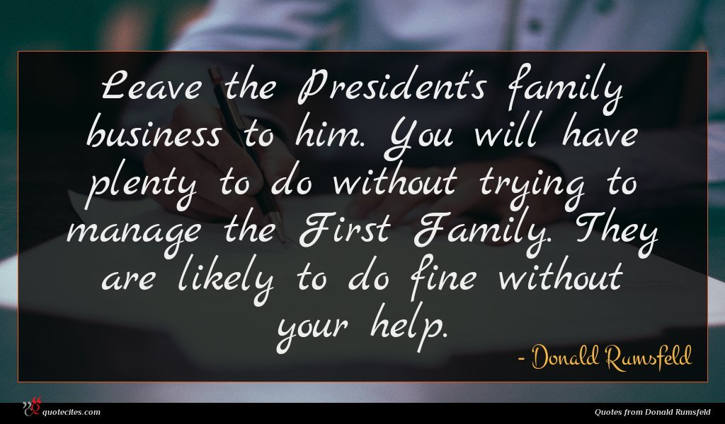 Leave the President's family business to him. You will have plenty to do without trying to manage the First Family. They are likely to do fine without your help.
