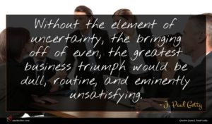 J. Paul Getty quote : Without the element of ...