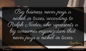 Dave Barry quote : Big business never pays ...