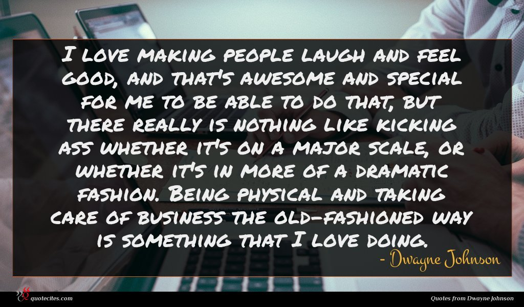 I love making people laugh and feel good, and that's awesome and special for me to be able to do that, but there really is nothing like kicking ass whether it's on a major scale, or whether it's in more of a dramatic fashion. Being physical and taking care of business the old-fashioned way is something that I love doing.