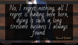 Samuel Beckett quote : No I regret nothing ...