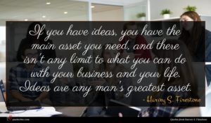 Harvey S. Firestone quote : If you have ideas ...