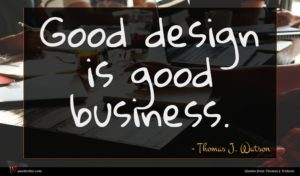 Thomas J. Watson quote : Good design is good ...