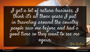 Rita Rudner quote : I get a lot ...
