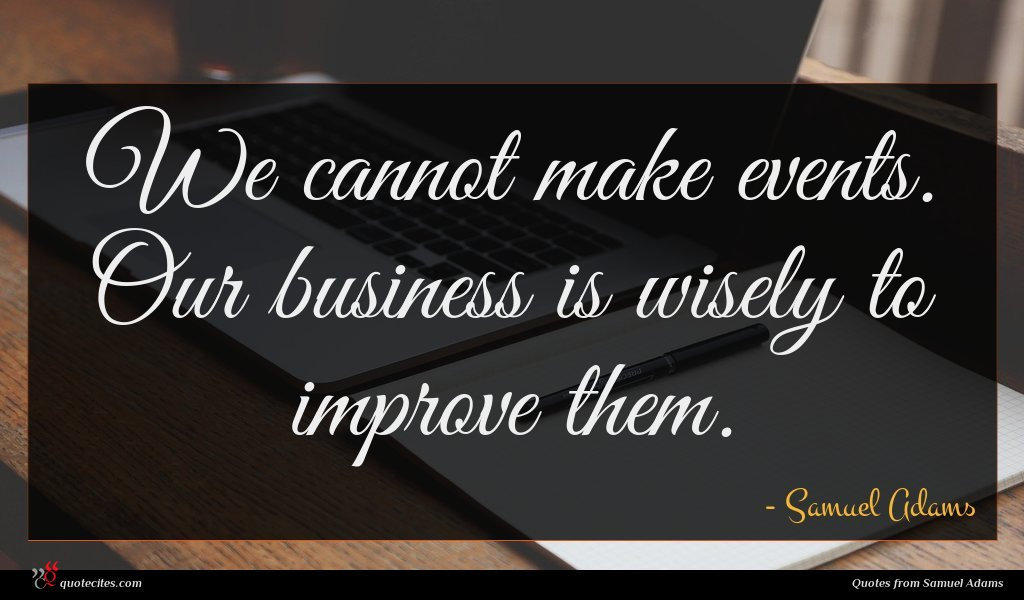 We cannot make events. Our business is wisely to improve them.