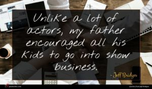 Jeff Bridges quote : Unlike a lot of ...