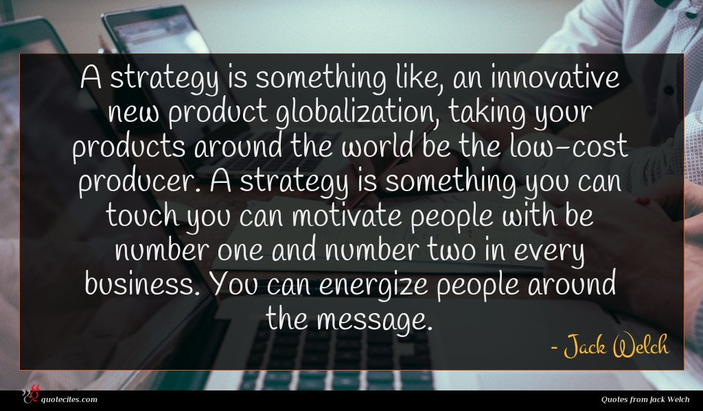 A strategy is something like, an innovative new product globalization, taking your products around the world be the low-cost producer. A strategy is something you can touch you can motivate people with be number one and number two in every business. You can energize people around the message.
