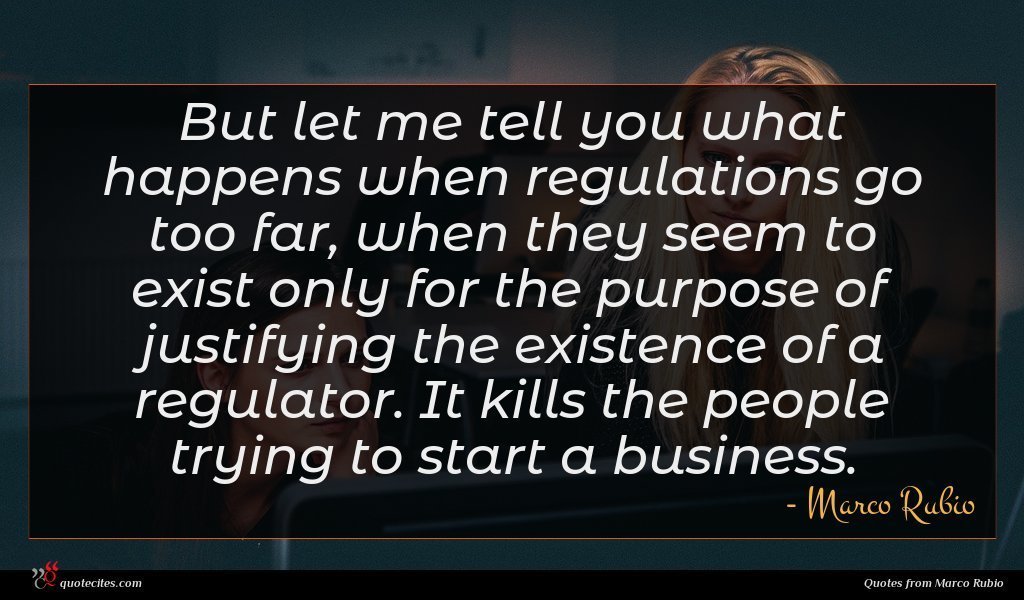 But let me tell you what happens when regulations go too far, when they seem to exist only for the purpose of justifying the existence of a regulator. It kills the people trying to start a business.