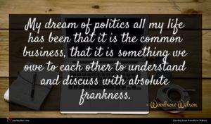 Woodrow Wilson quote : My dream of politics ...