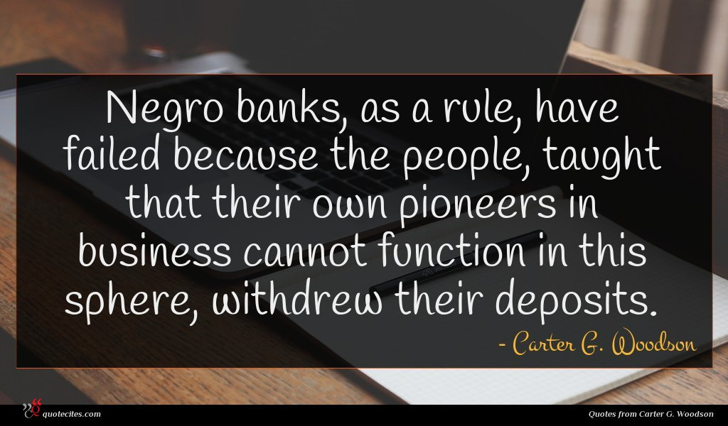 Negro banks, as a rule, have failed because the people, taught that their own pioneers in business cannot function in this sphere, withdrew their deposits.