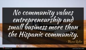 Marco Rubio quote : No community values entrepreneurship ...