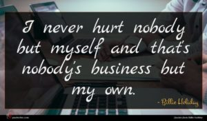 Billie Holiday quote : I never hurt nobody ...