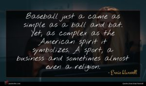 Ernie Harwell quote : Baseball just a came ...