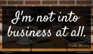 Freddie Mercury quote : I'm not into business ...