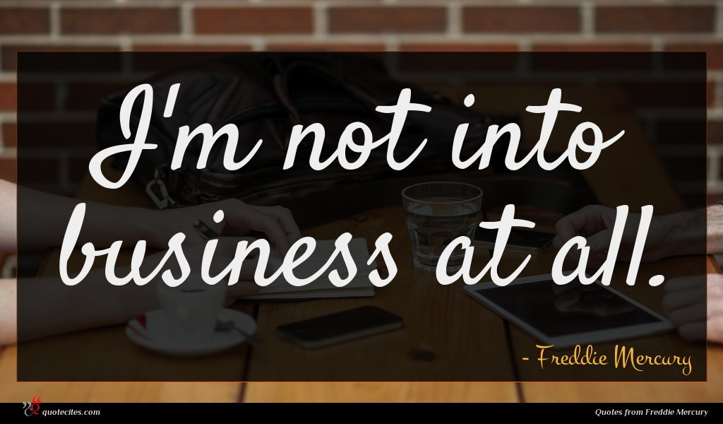 I'm not into business at all.