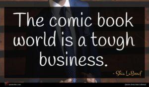 Shia LaBeouf quote : The comic book world ...