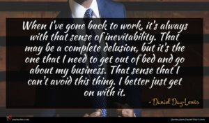 Daniel Day-Lewis quote : When I've gone back ...