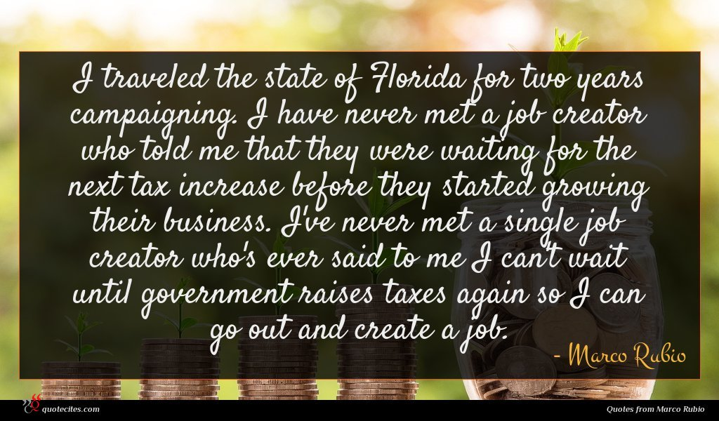 I traveled the state of Florida for two years campaigning. I have never met a job creator who told me that they were waiting for the next tax increase before they started growing their business. I've never met a single job creator who's ever said to me I can't wait until government raises taxes again so I can go out and create a job.