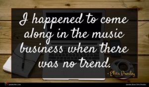 Elvis Presley quote : I happened to come ...