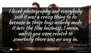 George Lucas quote : I loved photography and ...