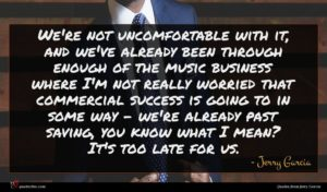 Jerry Garcia quote : We're not uncomfortable with ...