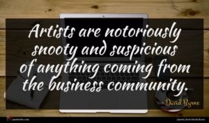 David Byrne quote : Artists are notoriously snooty ...