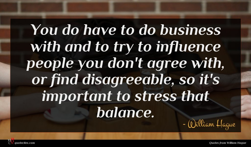 You do have to do business with and to try to influence people you don't agree with, or find disagreeable, so it's important to stress that balance.
