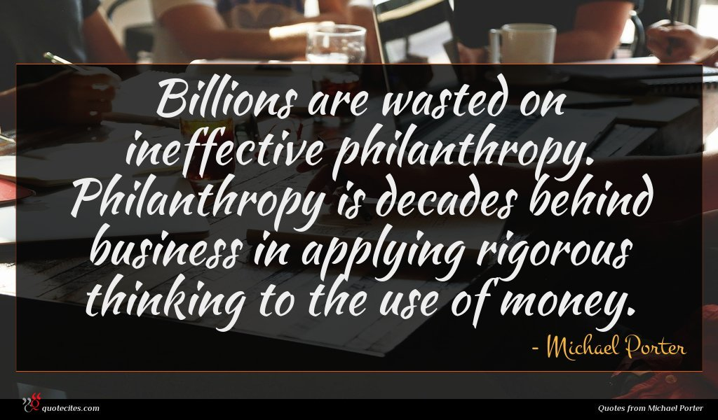 Billions are wasted on ineffective philanthropy. Philanthropy is decades behind business in applying rigorous thinking to the use of money.
