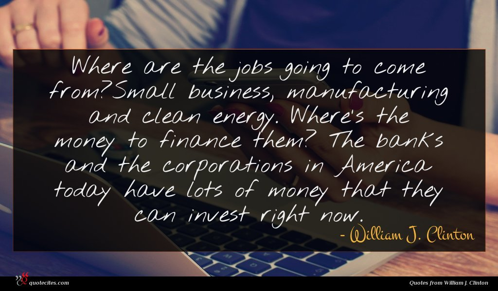 Where are the jobs going to come from?Small business, manufacturing and clean energy. Where's the money to finance them? The banks and the corporations in America today have lots of money that they can invest right now.