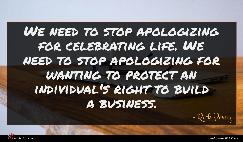 We need to stop apologizing for celebrating life. We need to stop apologizing for wanting to protect an individual's right to build a business.