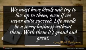 Lucy Maud Montgomery quote : We must have ideals ...