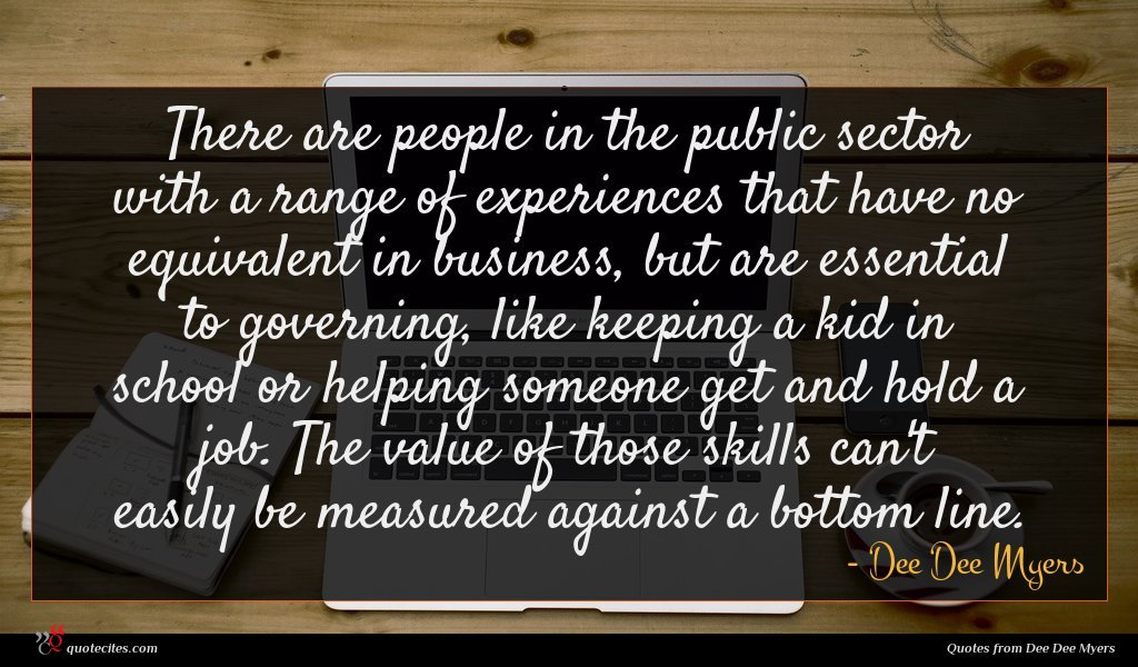 There are people in the public sector with a range of experiences that have no equivalent in business, but are essential to governing, like keeping a kid in school or helping someone get and hold a job. The value of those skills can't easily be measured against a bottom line.