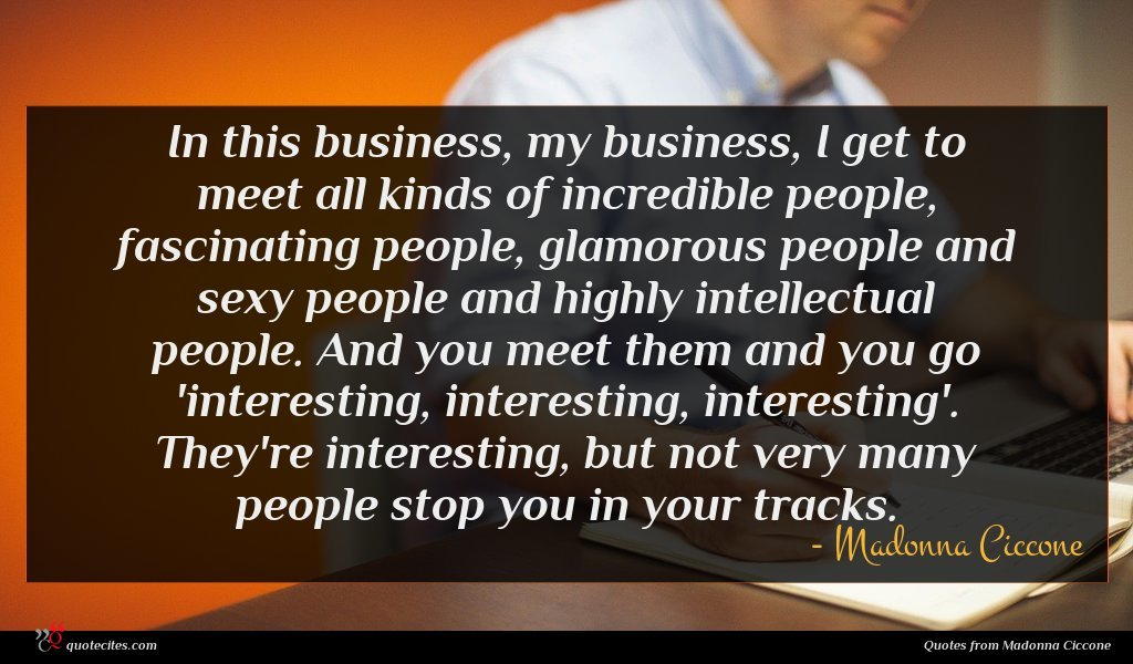 In this business, my business, I get to meet all kinds of incredible people, fascinating people, glamorous people and sexy people and highly intellectual people. And you meet them and you go 'interesting, interesting, interesting'. They're interesting, but not very many people stop you in your tracks.