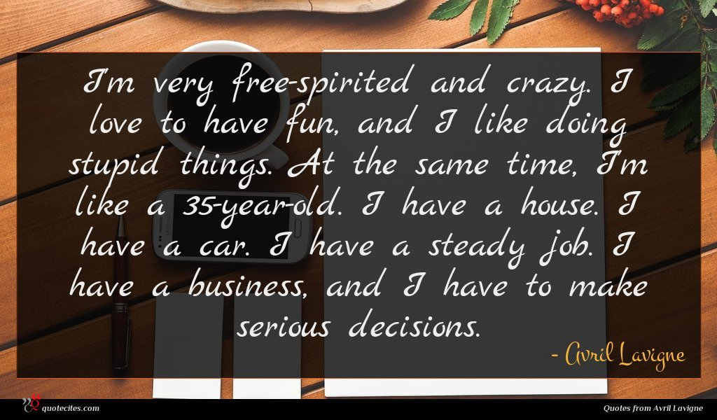I'm very free-spirited and crazy. I love to have fun, and I like doing stupid things. At the same time, I'm like a 35-year-old. I have a house. I have a car. I have a steady job. I have a business, and I have to make serious decisions.
